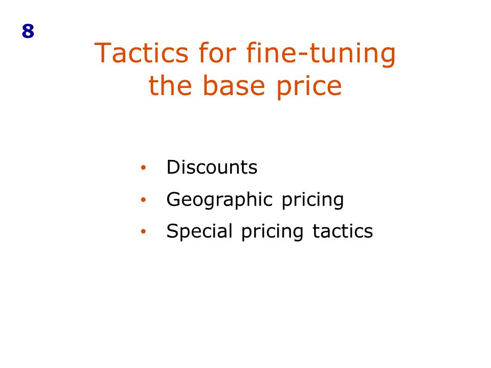 Tactics for fine-tuning the base price 8 Discounts Geographic pricing Special pricing tactics