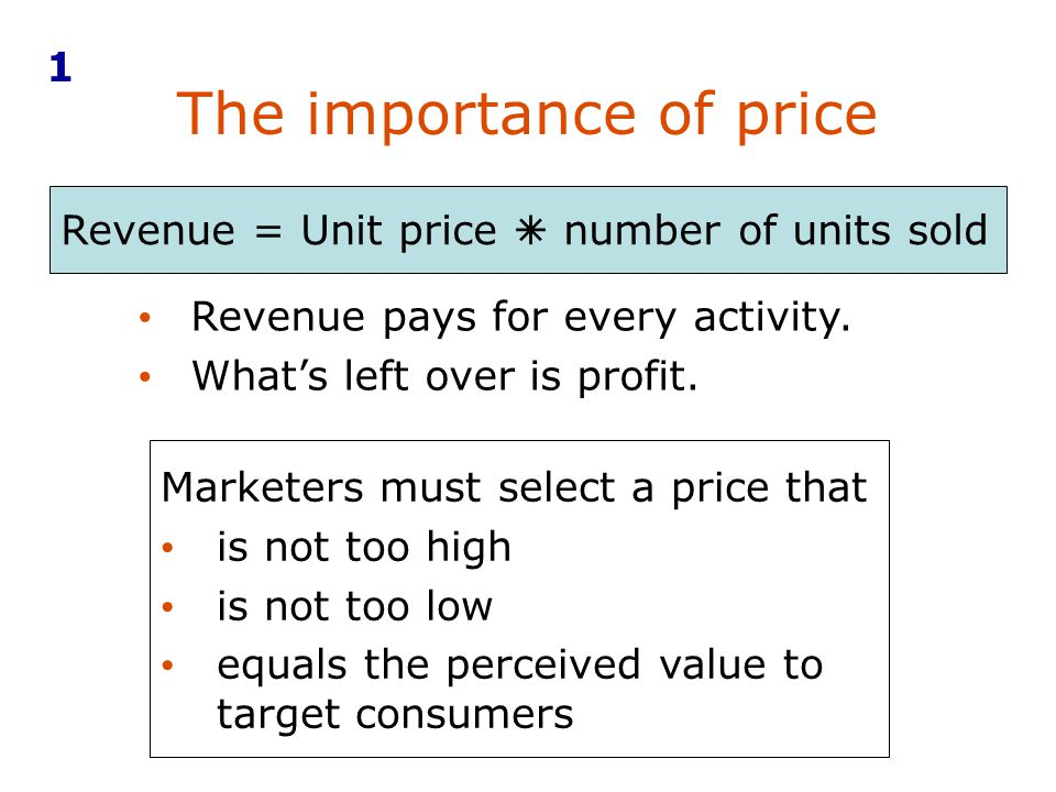 The importance of price Revenue pays for every activity. Whats left over is profit. Marketers must select a price that is not too high is not too low