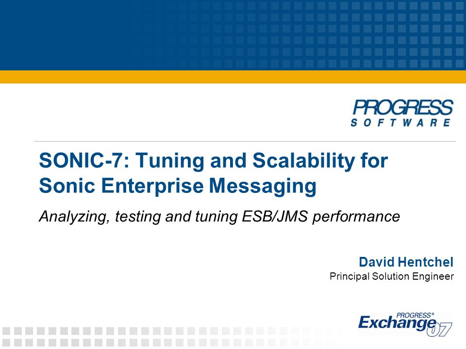 © 2007 Progress Software Corporation 52 SONIC-7: Tuning and Scalability for Sonic Enterprise Messaging Evaluating performance Compare across test runs Carefully planned test runs yield fertile comparisons: estimate cost/benefit of a feature or option estimate incremental overhead of a tunable parameter narrow the field of concerns and alternatives Advice in collating and analyzing test runs collect test summary results in spreadsheet save raw data and logs in a separate place save test config, so you can replicate later schedule ad hoc review after each test sequence Expert Tip: Verify key conclusions by replicating key test runs that led to that conclusion