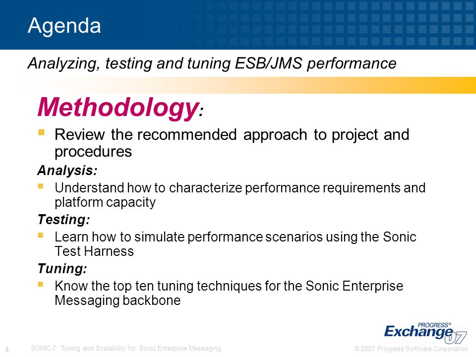© 2007 Progress Software Corporation 5 SONIC-7: Tuning and Scalability for Sonic Enterprise Messaging Performance Concepts and Methodology Terms and definitions Performance engineering concepts Managing a performance analysis project Skills needed for the project Performance Tools Project timeline