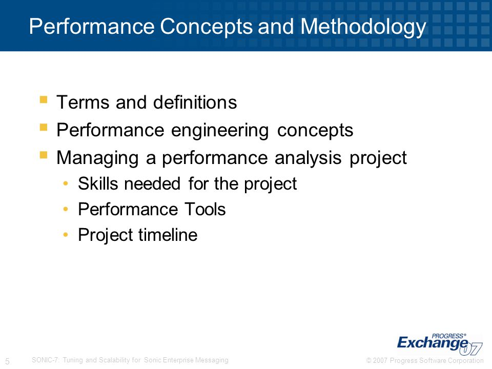 © 2007 Progress Software Corporation 6 SONIC-7: Tuning and Scalability for Sonic Enterprise Messaging Performance Engineering Terms System Under Test Test Harness Load = Sessions * Delivery Rate Latency = ReceiveTime – SendTime Test Components External Components Platform System Metric R V Variable = client param, app param, system param V V Expert Tip: Limit scope to those test components that are critical to performance and under your control