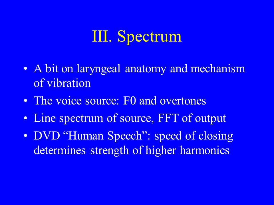 III. Spectrum A bit on laryngeal anatomy and mechanism of vibration The voice source: F0 and overtones Line spectrum of source, FFT of output DVD Huma