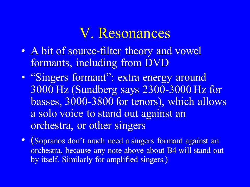 V. Resonances A bit of source-filter theory and vowel formants, including from DVD Singers formant: extra energy around 3000 Hz (Sundberg says 2300-30