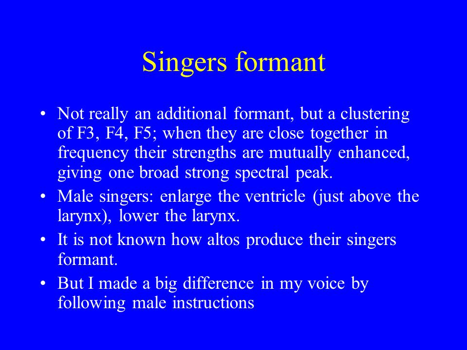 Singers formant Not really an additional formant, but a clustering of F3, F4, F5; when they are close together in frequency their strengths are mutual