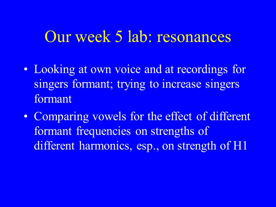 Our week 5 lab: resonances Looking at own voice and at recordings for singers formant; trying to increase singers formant Comparing vowels for the eff