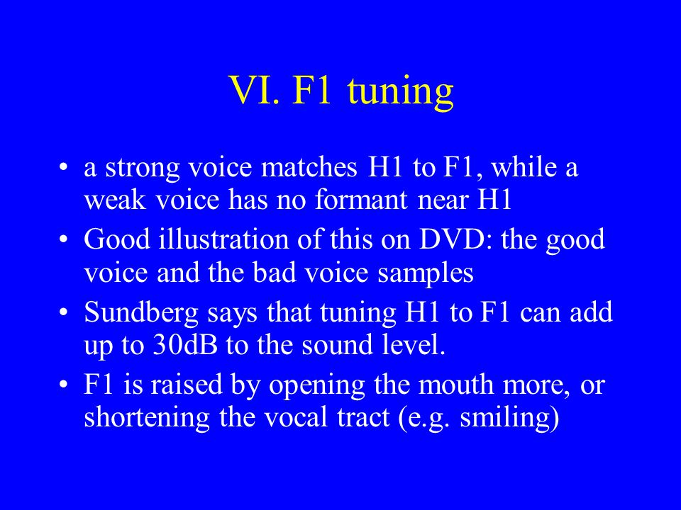 VI. F1 tuning a strong voice matches H1 to F1, while a weak voice has no formant near H1 Good illustration of this on DVD: the good voice and the bad