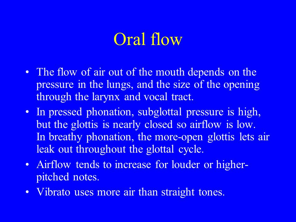 Oral flow The flow of air out of the mouth depends on the pressure in the lungs, and the size of the opening through the larynx and vocal tract. In pr
