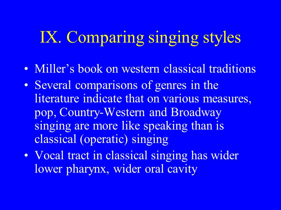 IX. Comparing singing styles Millers book on western classical traditions Several comparisons of genres in the literature indicate that on various mea