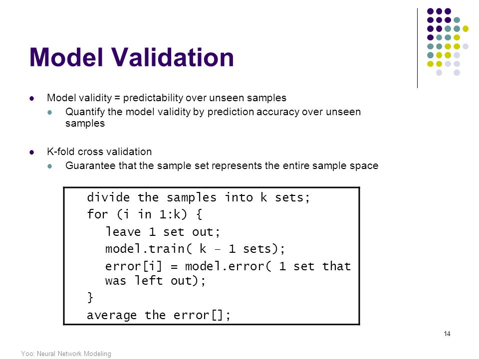 Yoo: Neural Network Modeling 14 Model Validation Model validity = predictability over unseen samples Quantify the model validity by prediction accuracy over unseen samples K-fold cross validation Guarantee that the sample set represents the entire sample space divide the samples into k sets; for (i in 1:k) { leave 1 set out; model.train( k – 1 sets); error[i] = model.error( 1 set that was left out); } average the error[];