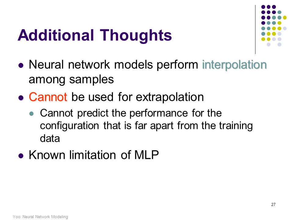 Yoo: Neural Network Modeling 27 Additional Thoughts interpolation Neural network models perform interpolation among samples Cannot Cannot be used for extrapolation Cannot predict the performance for the configuration that is far apart from the training data Known limitation of MLP
