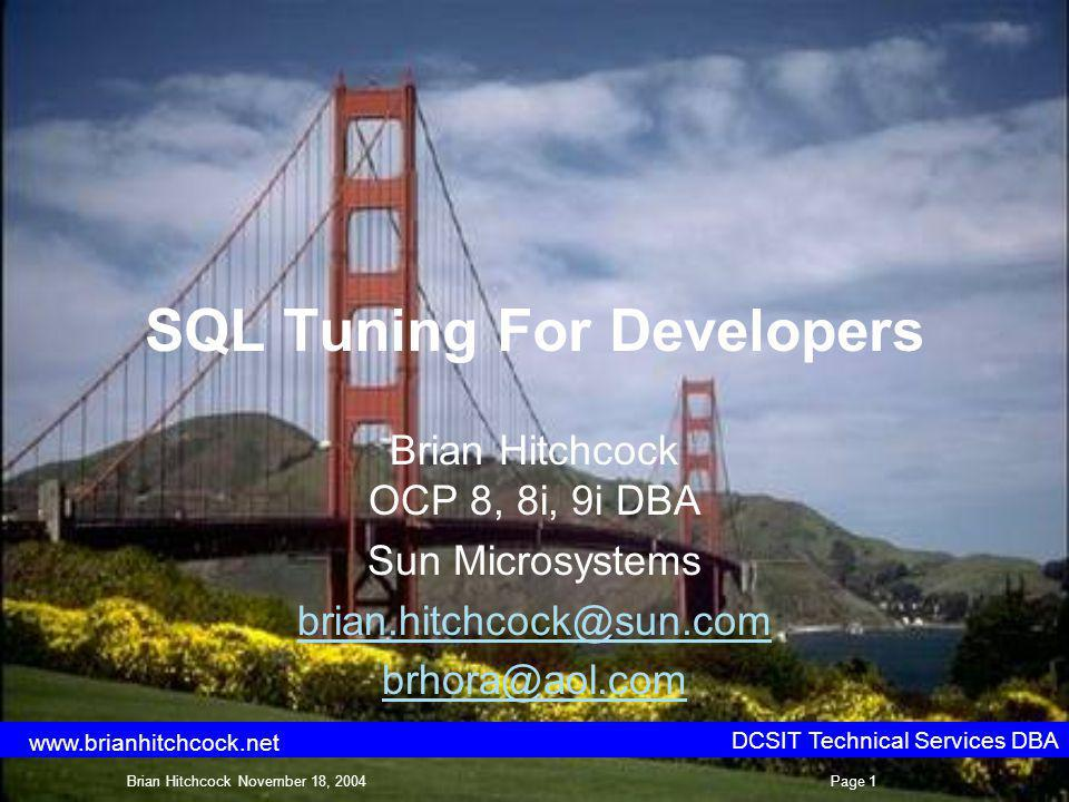 SQL Tuning For Developers Brian Hitchcock OCP 8, 8i, 9i DBA Sun Microsystems brian.hitchcock@sun.com brhora@aol.com DCSIT Technical Services DBA Brian Hitchcock November 18, 2004Page 1 www.brianhitchcock.net