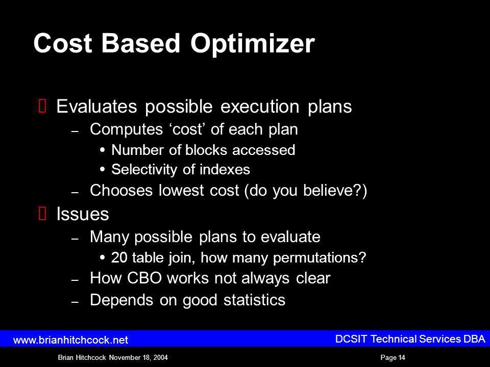 DCSIT Technical Services DBA Brian Hitchcock November 18, 2004Page 14 www.brianhitchcock.net Cost Based Optimizer Evaluates possible execution plans – Computes cost of each plan Number of blocks accessed Selectivity of indexes – Chooses lowest cost (do you believe?) Issues – Many possible plans to evaluate 20 table join, how many permutations.