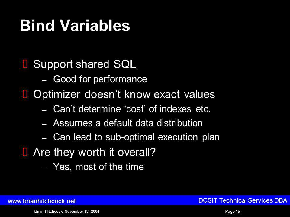 DCSIT Technical Services DBA Brian Hitchcock November 18, 2004Page 16 www.brianhitchcock.net Bind Variables Support shared SQL – Good for performance Optimizer doesnt know exact values – Cant determine cost of indexes etc.