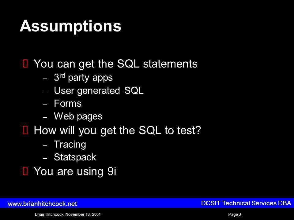 DCSIT Technical Services DBA Brian Hitchcock November 18, 2004Page 3 www.brianhitchcock.net Assumptions You can get the SQL statements – 3 rd party apps – User generated SQL – Forms – Web pages How will you get the SQL to test.