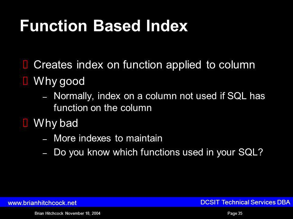 DCSIT Technical Services DBA Brian Hitchcock November 18, 2004Page 35 www.brianhitchcock.net Function Based Index Creates index on function applied to column Why good – Normally, index on a column not used if SQL has function on the column Why bad – More indexes to maintain – Do you know which functions used in your SQL?