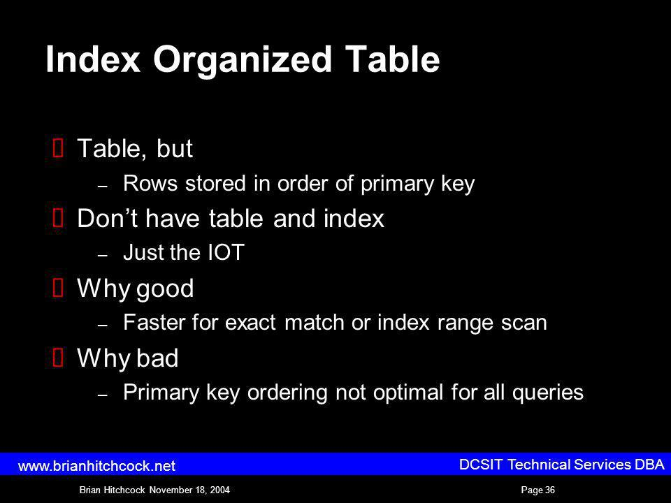 DCSIT Technical Services DBA Brian Hitchcock November 18, 2004Page 36 www.brianhitchcock.net Index Organized Table Table, but – Rows stored in order of primary key Dont have table and index – Just the IOT Why good – Faster for exact match or index range scan Why bad – Primary key ordering not optimal for all queries