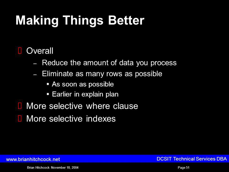 DCSIT Technical Services DBA Brian Hitchcock November 18, 2004Page 51 www.brianhitchcock.net Making Things Better Overall – Reduce the amount of data you process – Eliminate as many rows as possible As soon as possible Earlier in explain plan More selective where clause More selective indexes