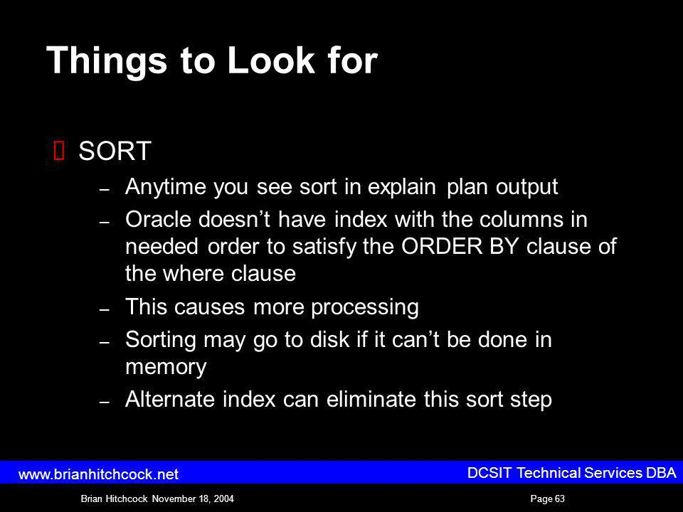 DCSIT Technical Services DBA Brian Hitchcock November 18, 2004Page 63 www.brianhitchcock.net Things to Look for SORT – Anytime you see sort in explain plan output – Oracle doesnt have index with the columns in needed order to satisfy the ORDER BY clause of the where clause – This causes more processing – Sorting may go to disk if it cant be done in memory – Alternate index can eliminate this sort step