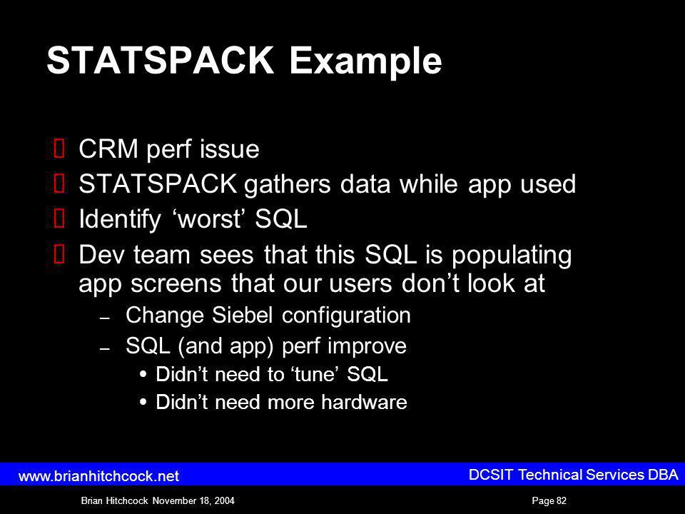 DCSIT Technical Services DBA Brian Hitchcock November 18, 2004Page 82 www.brianhitchcock.net STATSPACK Example CRM perf issue STATSPACK gathers data while app used Identify worst SQL Dev team sees that this SQL is populating app screens that our users dont look at – Change Siebel configuration – SQL (and app) perf improve Didnt need to tune SQL Didnt need more hardware
