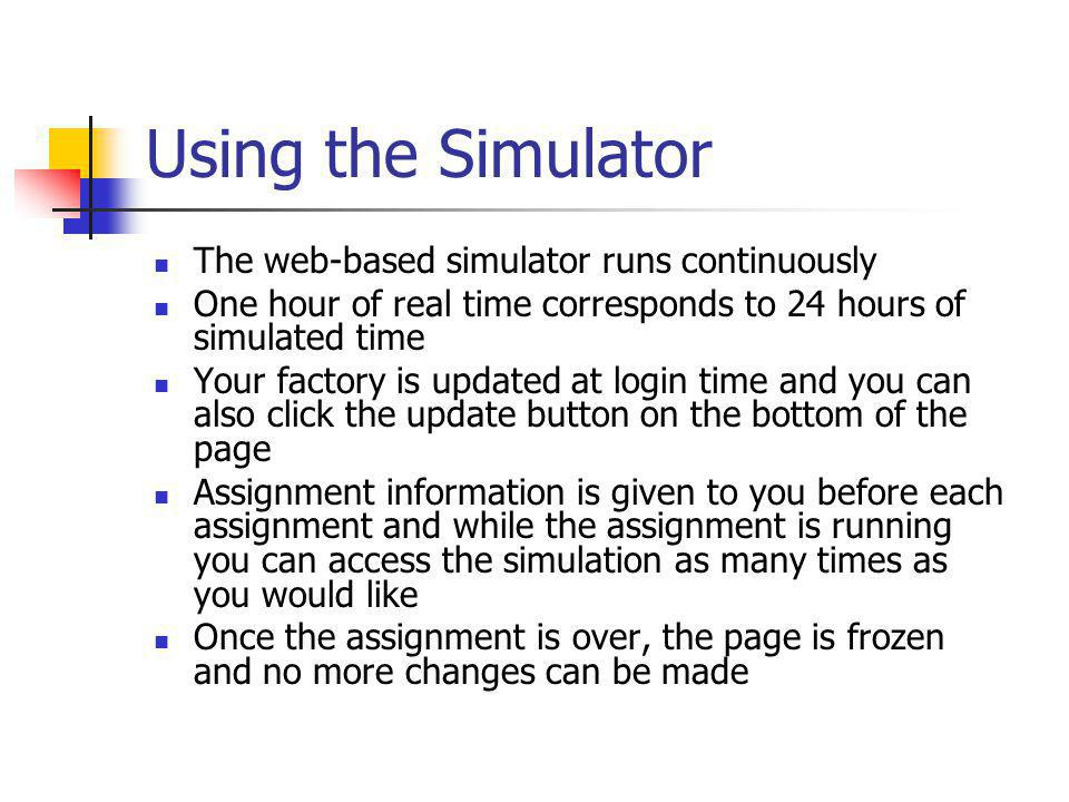 Using the Simulator The web-based simulator runs continuously One hour of real time corresponds to 24 hours of simulated time Your factory is updated