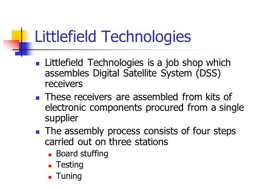 Littlefield Technologies Littlefield Technologies is a job shop which assembles Digital Satellite System (DSS) receivers These receivers are assembled