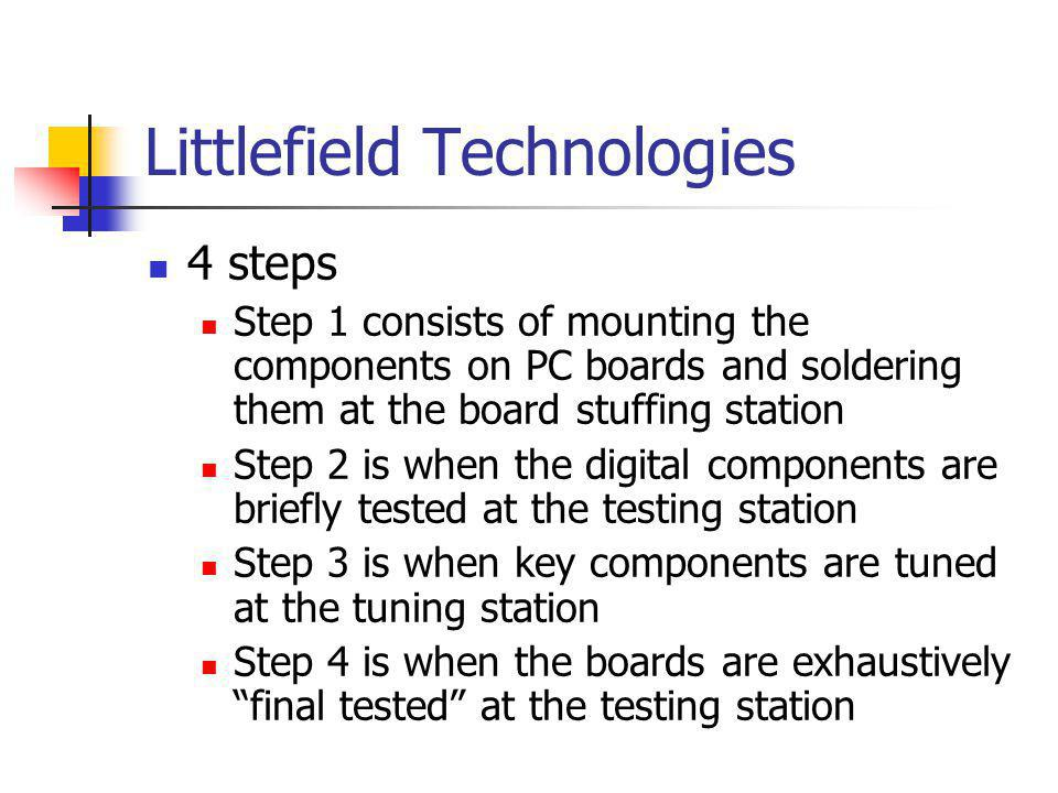 Littlefield Technologies 4 steps Step 1 consists of mounting the components on PC boards and soldering them at the board stuffing station Step 2 is wh