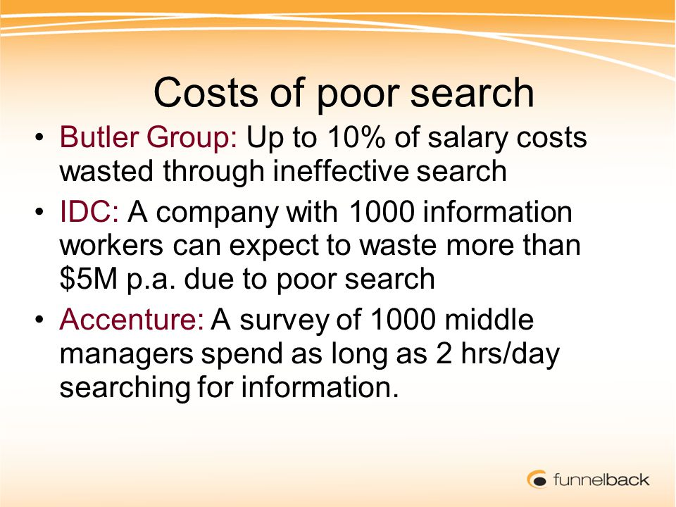 Costs of poor search Butler Group: Up to 10% of salary costs wasted through ineffective search IDC: A company with 1000 information workers can expect to waste more than $5M p.a.