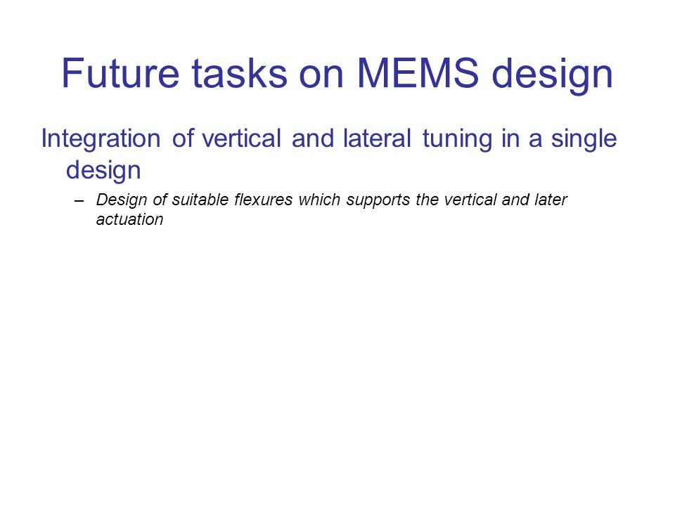Future tasks on MEMS design Integration of vertical and lateral tuning in a single design –Design of suitable flexures which supports the vertical and