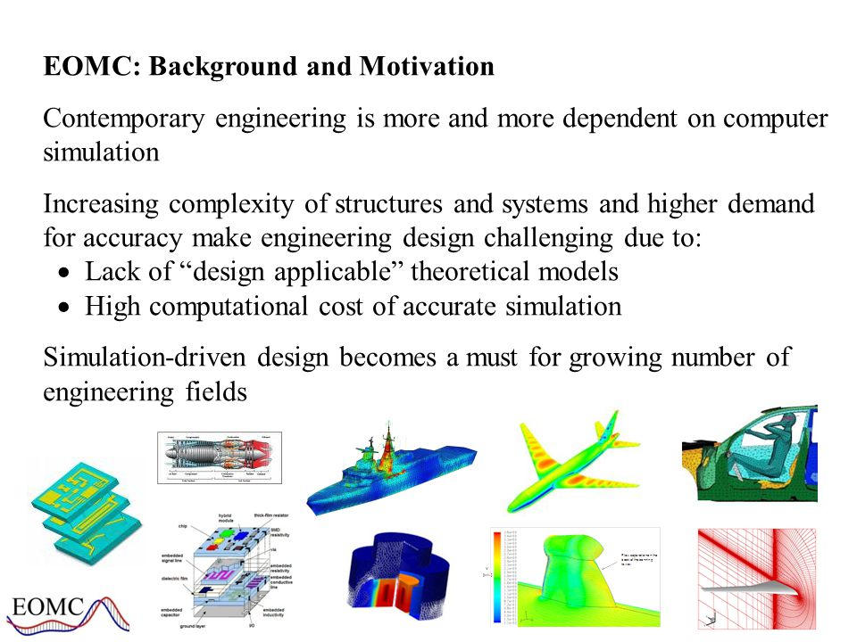 EOMC: Research Outline Research outline: EOMC develops efficient optimization and modeling techniques for computationally expensive real-world engineering design problems Application areas: Microwave/RF engineering Aerospace design Aeroacoustics Hydrodynamics Ocean science