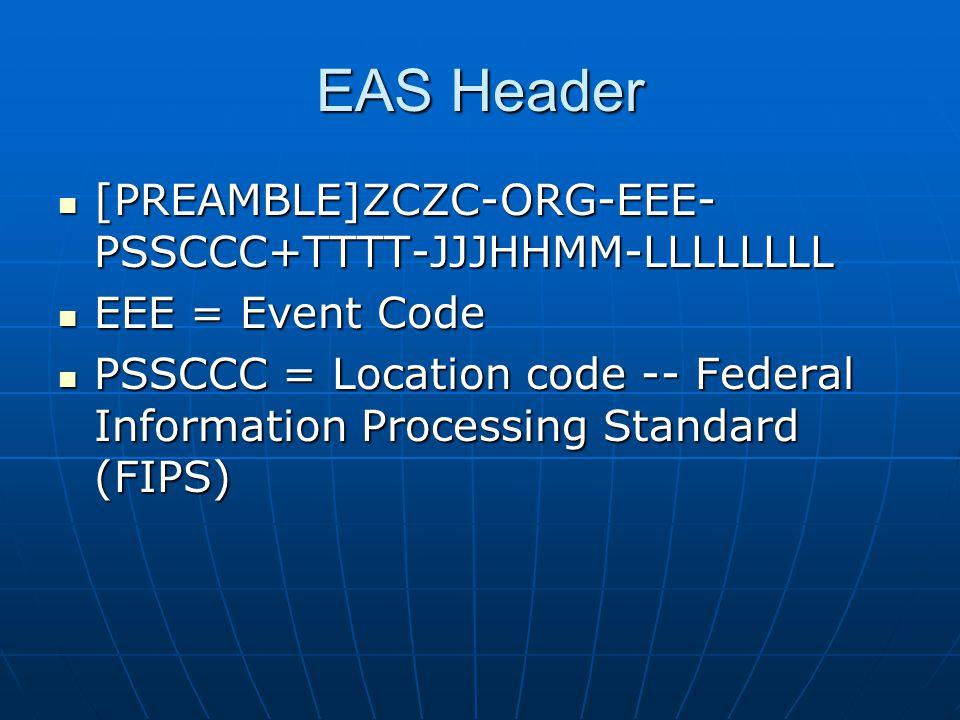 EAS Header [PREAMBLE]ZCZC-ORG-EEE- PSSCCC+TTTT-JJJHHMM-LLLLLLLL [PREAMBLE]ZCZC-ORG-EEE- PSSCCC+TTTT-JJJHHMM-LLLLLLLL EEE = Event Code EEE = Event Code PSSCCC = Location code -- Federal Information Processing Standard (FIPS) PSSCCC = Location code -- Federal Information Processing Standard (FIPS)