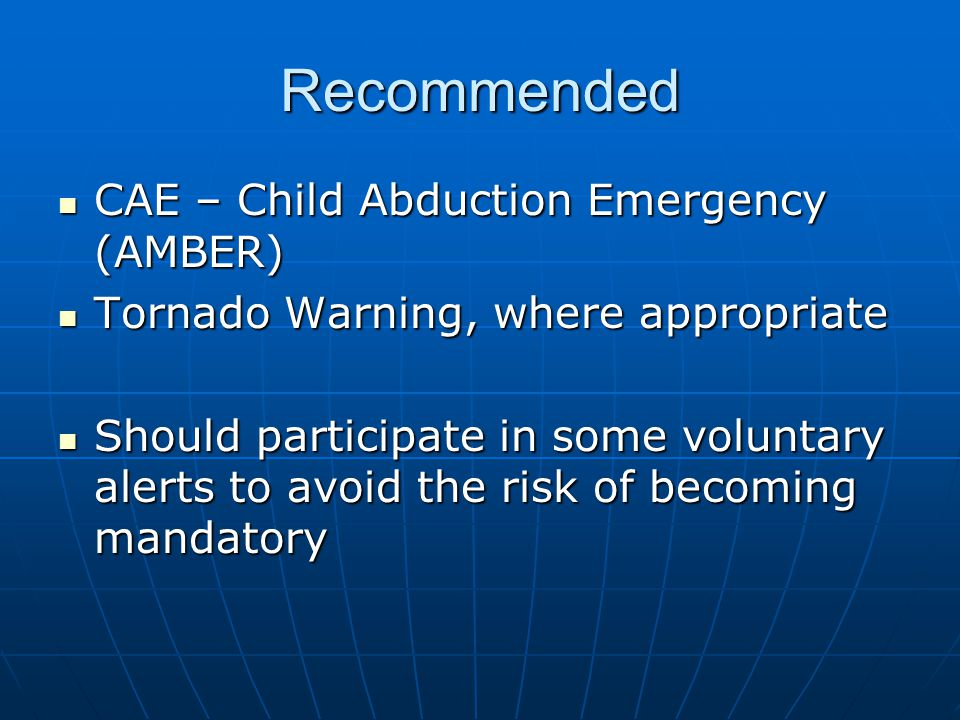 Recommended CAE – Child Abduction Emergency (AMBER) CAE – Child Abduction Emergency (AMBER) Tornado Warning, where appropriate Tornado Warning, where appropriate Should participate in some voluntary alerts to avoid the risk of becoming mandatory Should participate in some voluntary alerts to avoid the risk of becoming mandatory