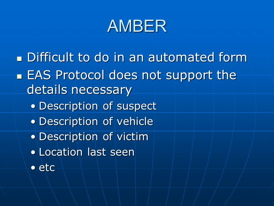 AMBER Difficult to do in an automated form Difficult to do in an automated form EAS Protocol does not support the details necessary EAS Protocol does not support the details necessary Description of suspectDescription of suspect Description of vehicleDescription of vehicle Description of victimDescription of victim Location last seenLocation last seen etcetc