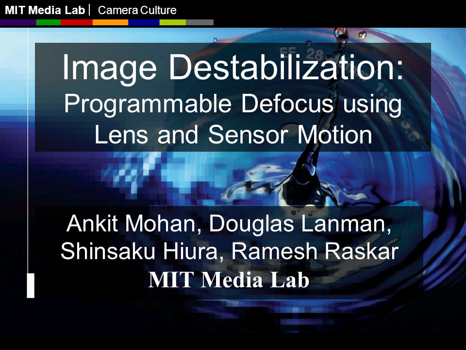 MIT Media Lab Camera Culture Image Destabilization: Programmable Defocus using Lens and Sensor Motion Ankit Mohan, Douglas Lanman, Shinsaku Hiura, Ramesh Raskar MIT Media Lab MIT Media Lab Camera Culture