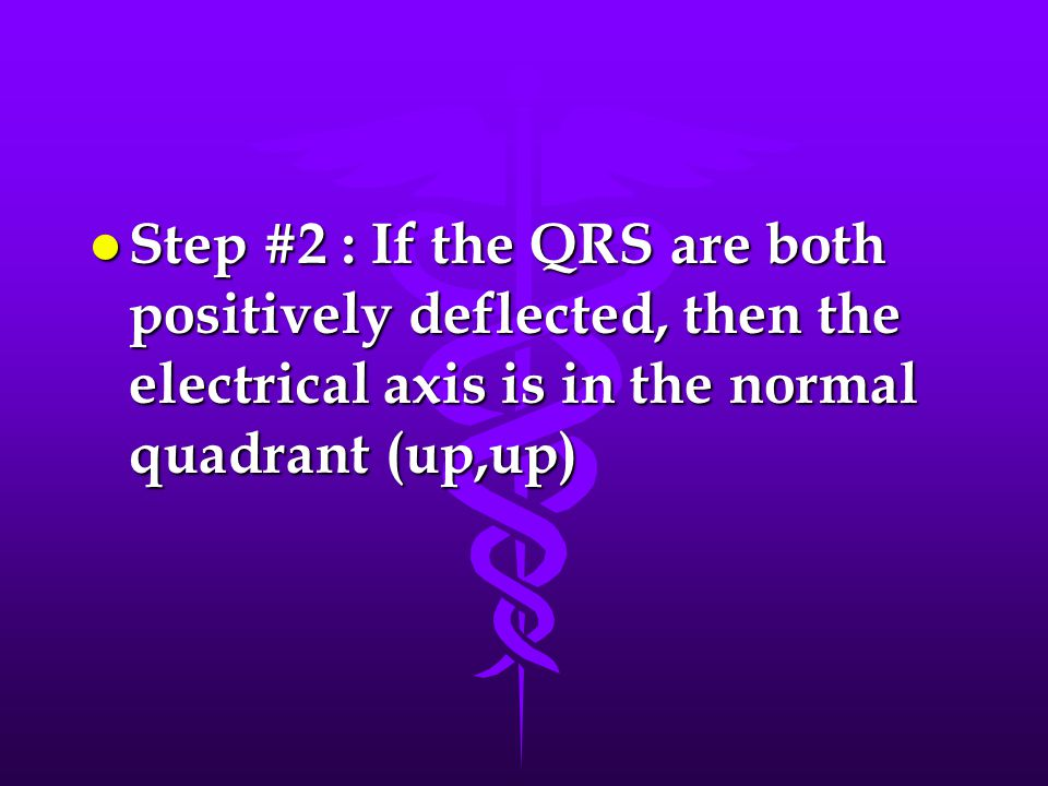 l Step #2 : If the QRS are both positively deflected, then the electrical axis is in the normal quadrant (up,up)