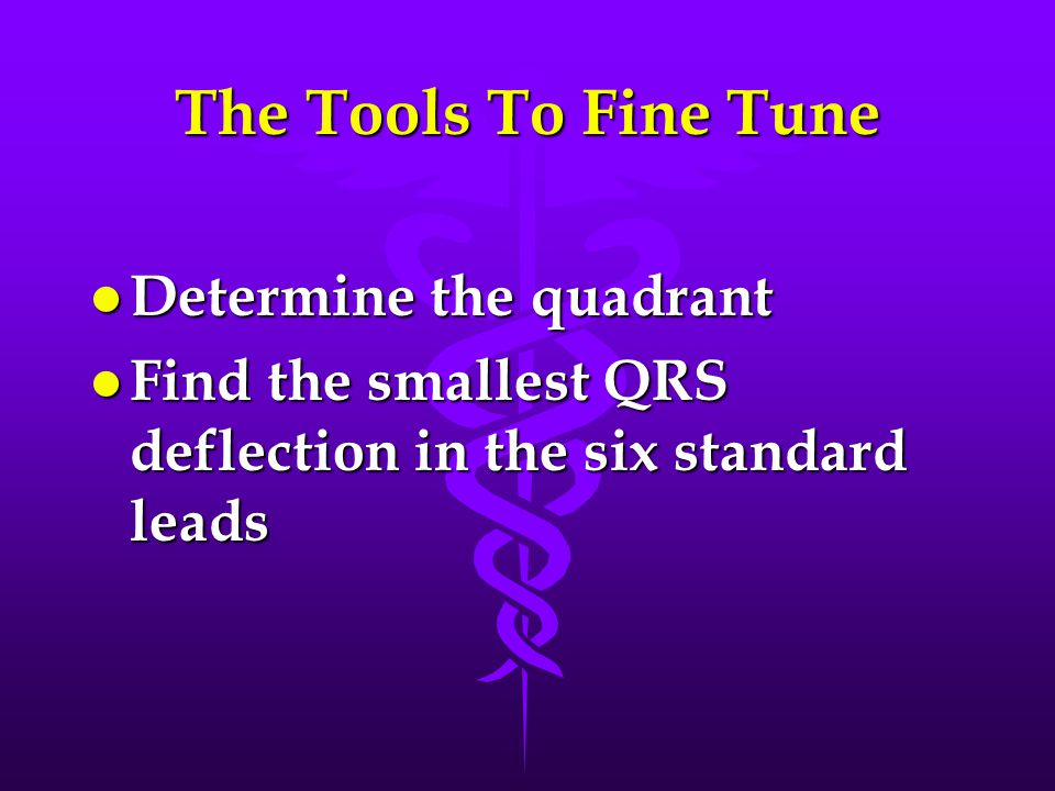 The Tools To Fine Tune l Determine the quadrant l Find the smallest QRS deflection in the six standard leads