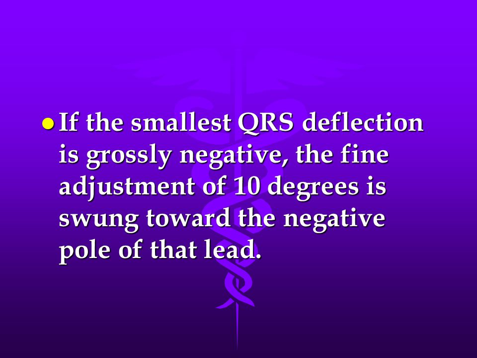 l If the smallest QRS deflection is grossly negative, the fine adjustment of 10 degrees is swung toward the negative pole of that lead.