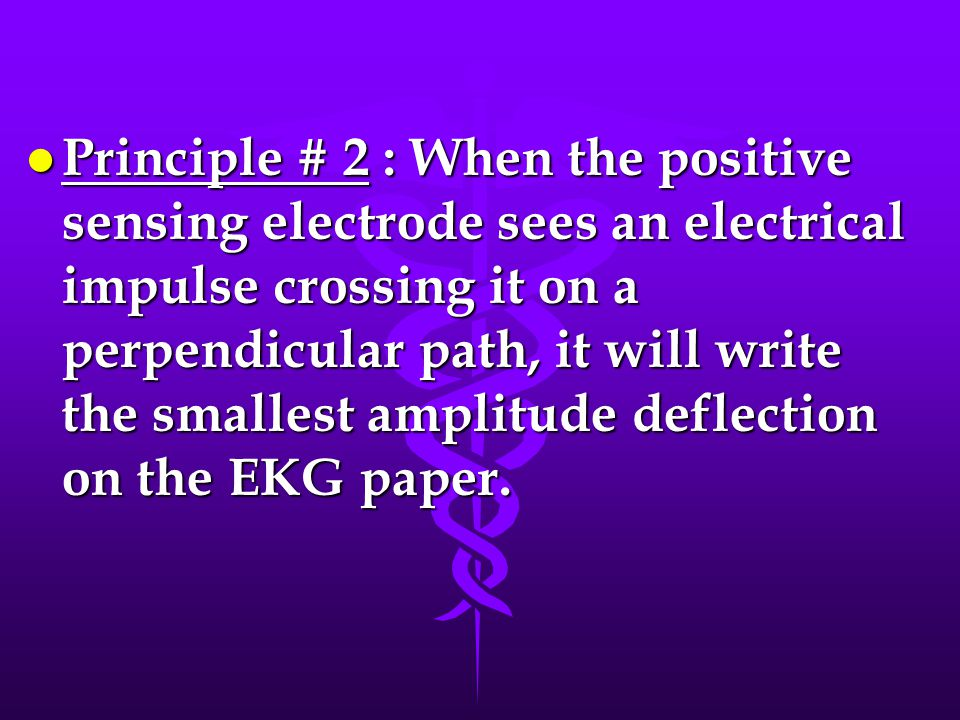 l Principle # 2 : When the positive sensing electrode sees an electrical impulse crossing it on a perpendicular path, it will write the smallest amplitude deflection on the EKG paper.