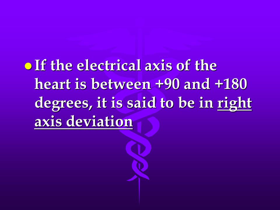 l If the electrical axis of the heart is between +90 and +180 degrees, it is said to be in right axis deviation