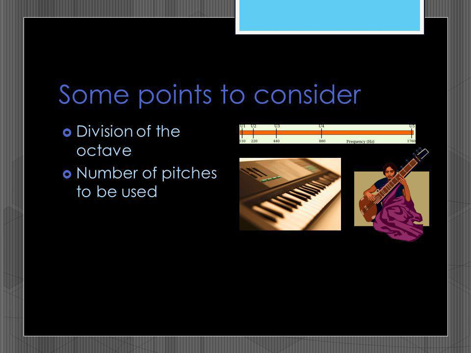 Some points to consider Division of the octave Number of pitches to be used