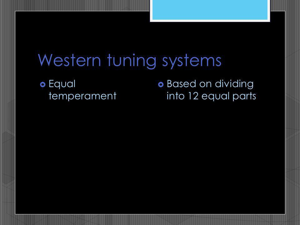 Western tuning systems Equal temperament Based on dividing into 12 equal parts