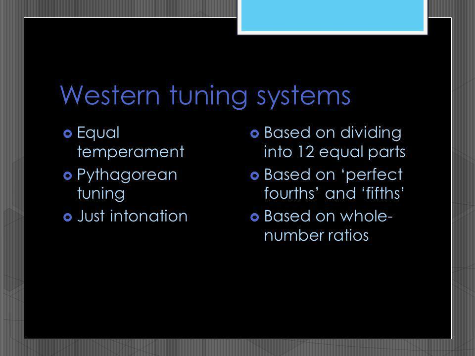 Western tuning systems Equal temperament Pythagorean tuning Just intonation Based on dividing into 12 equal parts Based on perfect fourths and fifths