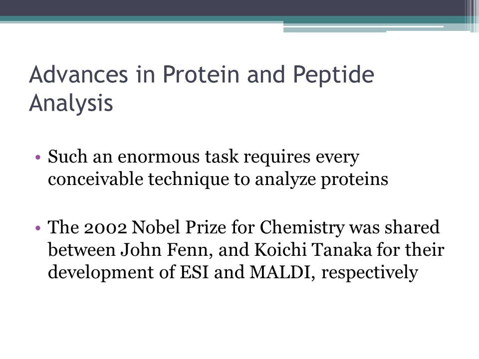 Advances in Protein and Peptide Analysis Such an enormous task requires every conceivable technique to analyze proteins The 2002 Nobel Prize for Chemi