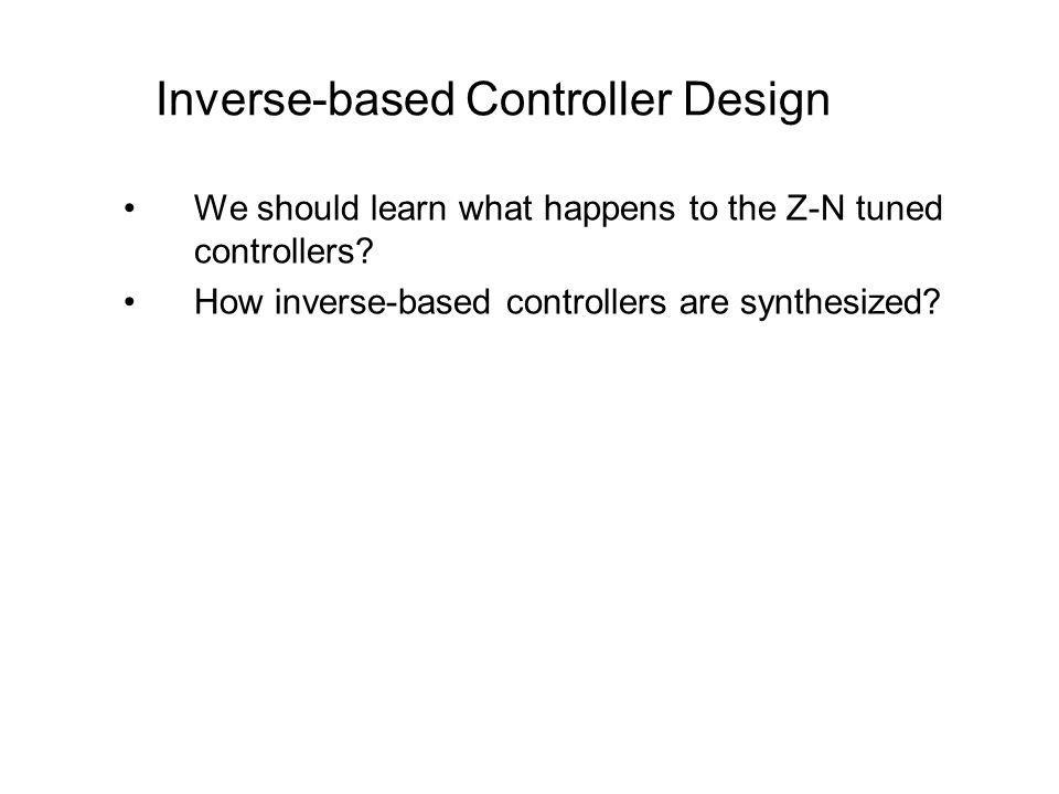 We should learn what happens to the Z-N tuned controllers? How inverse-based controllers are synthesized? Inverse-based Controller Design