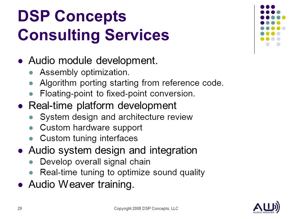 29Copyright 2008 DSP Concepts, LLC DSP Concepts Consulting Services Audio module development. Assembly optimization. Algorithm porting starting from r