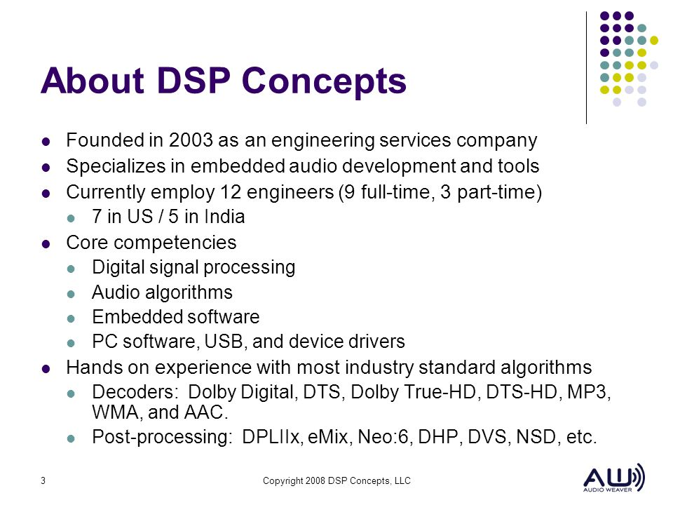 3Copyright 2008 DSP Concepts, LLC About DSP Concepts Founded in 2003 as an engineering services company Specializes in embedded audio development and