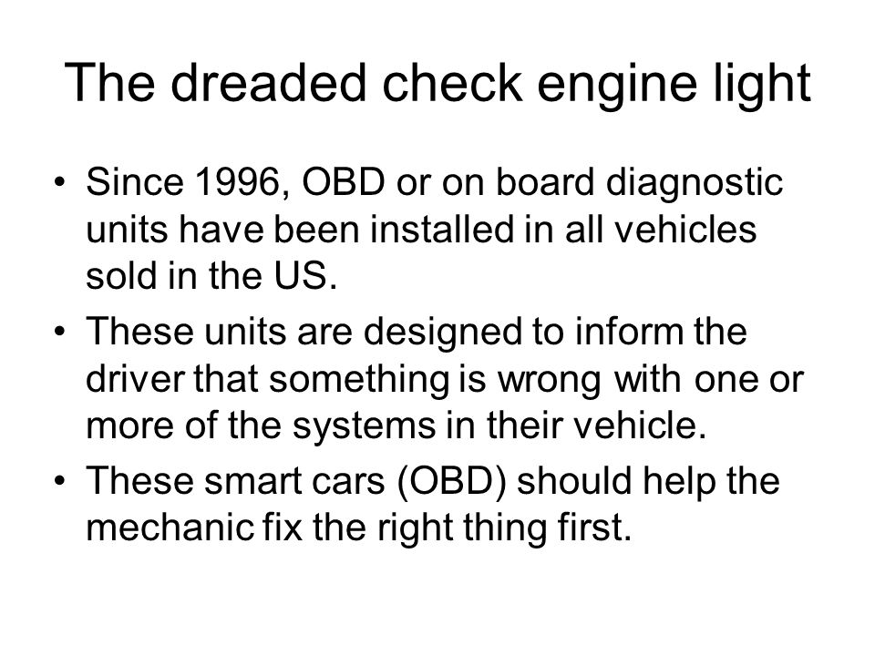 The dreaded check engine light Since 1996, OBD or on board diagnostic units have been installed in all vehicles sold in the US.