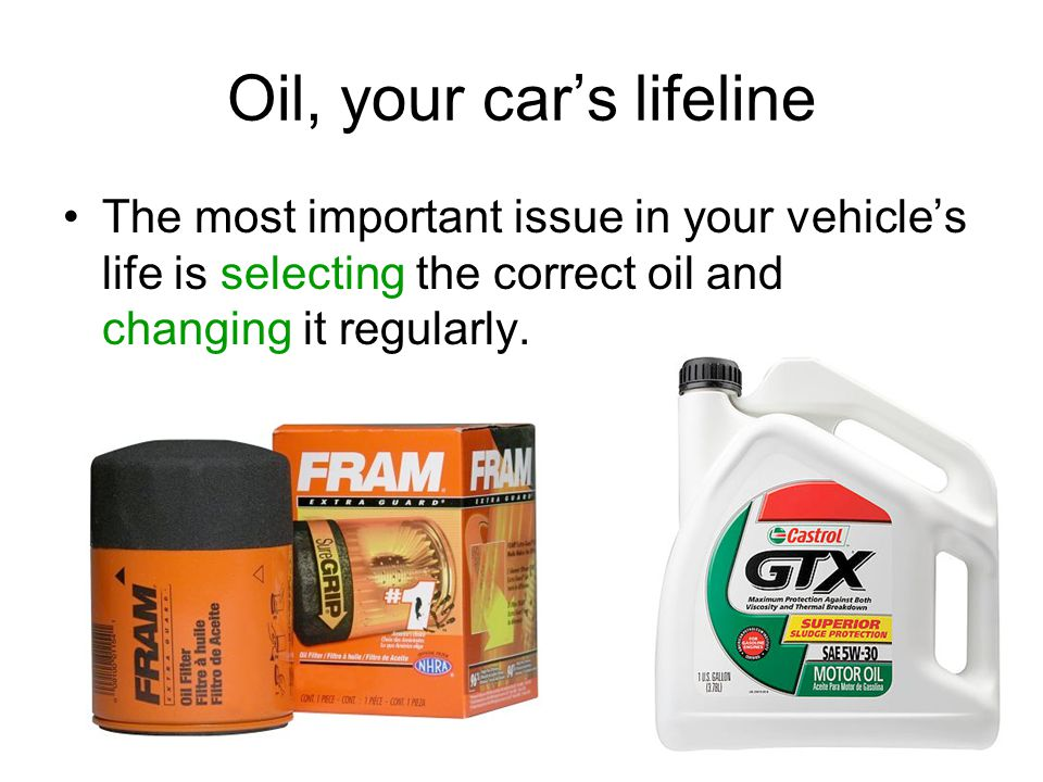 Oil, your cars lifeline The most important issue in your vehicles life is selecting the correct oil and changing it regularly.