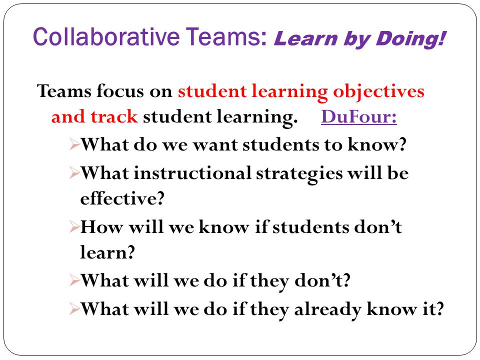Collaborative Teams: Learn by Doing! Teams focus on student learning objectives and track student learning. DuFour: What do we want students to know?