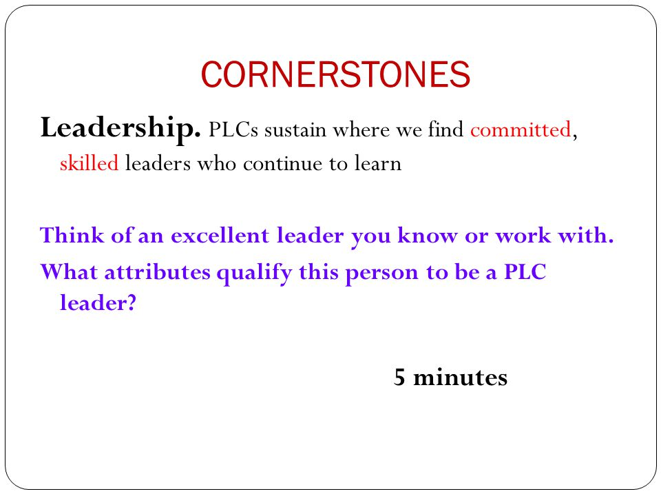 CORNERSTONES Leadership. PLCs sustain where we find committed, skilled leaders who continue to learn Think of an excellent leader you know or work wit