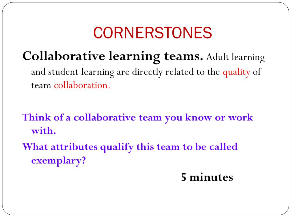 CORNERSTONES Collaborative learning teams. Adult learning and student learning are directly related to the quality of team collaboration. Think of a c